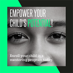 """A black and white photo of a child's face cropped to the eyes and nose with white and green text overlaid reading, """"Empower Your Child's Potential! Enroll your child in a mentoring program today."""""""